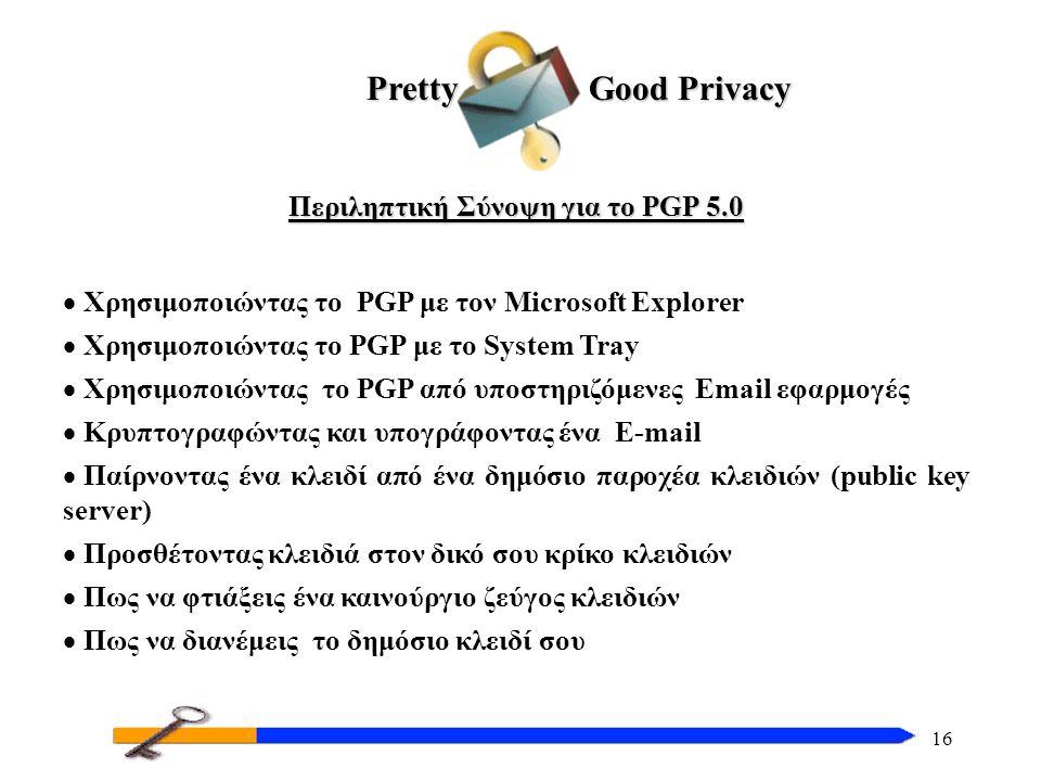 16 Περιληπτική Σύνοψη για το PGP 5.0  Χρησιμοποιώντας το PGP με τον Microsoft Explorer  Χρησιμοποιώντας το PGP με το System Tray  Χρησιμοποιώντας το PGP από υποστηριζόμενες Email εφαρμογές  Κρυπτογραφώντας και υπογράφοντας ένα E-mail  Παίρνοντας ένα κλειδί από ένα δημόσιο παροχέα κλειδιών (public key server)  Προσθέτοντας κλειδιά στον δικό σου κρίκο κλειδιών  Πως να φτιάξεις ένα καινούργιο ζεύγος κλειδιών  Πως να διανέμεις το δημόσιο κλειδί σου Pretty Good Privacy