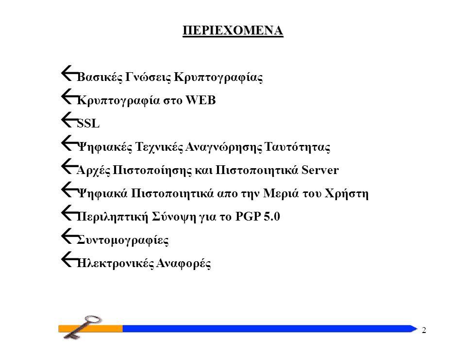 2 ΠΕΡΙΕΧΟΜΕΝΑ  Βασικές Γνώσεις Κρυπτογραφίας  Κρυπτογραφία στο WEB  SSL  Ψηφιακές Τεχνικές Αναγνώρησης Ταυτότητας  Αρχές Πιστοποίησης και Πιστοποιητικά Server  Ψηφιακά Πιστοποιητικά απο την Μεριά του Χρήστη  Περιληπτική Σύνοψη για το PGP 5.0  Συντομογραφίες  Ηλεκτρονικές Αναφορές