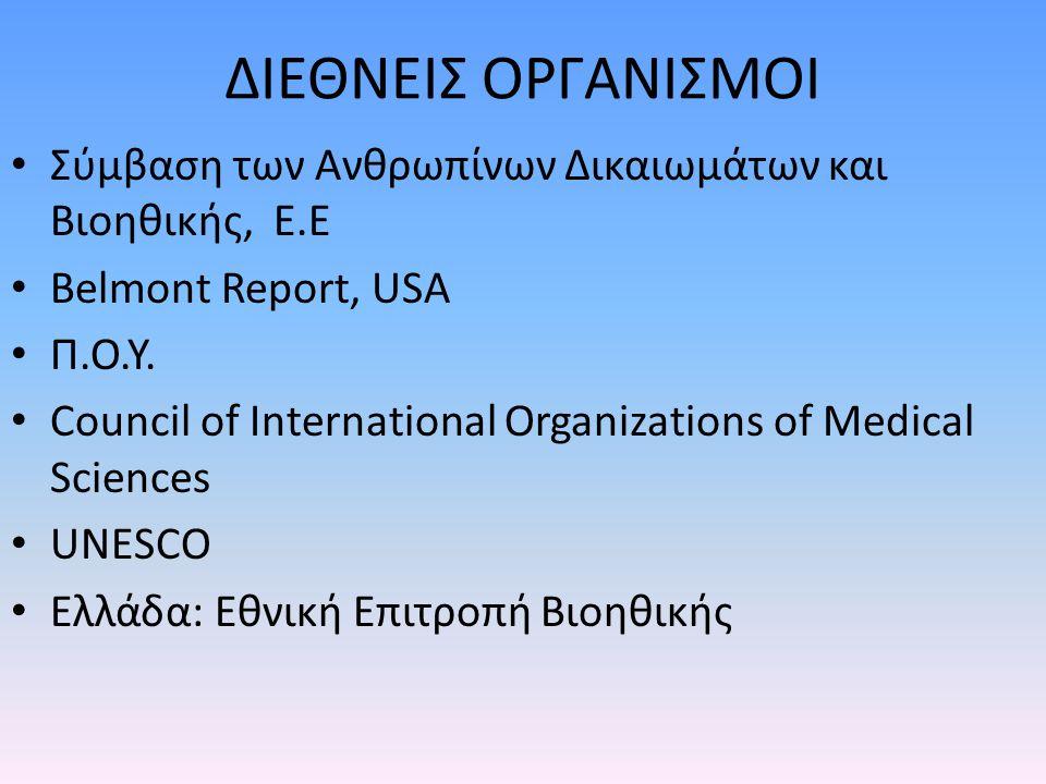 ΔΙΕΘΝΕΙΣ ΟΡΓΑΝΙΣΜΟΙ Σύμβαση των Ανθρωπίνων Δικαιωμάτων και Βιοηθικής, E.E Βelmont Report, USA Π.Ο.Υ. Council of International Organizations of Medical