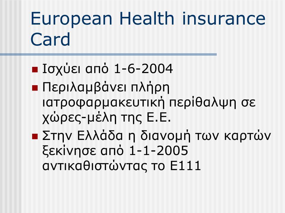 European Health insurance Card Ισχύει από 1-6-2004 Περιλαμβάνει πλήρη ιατροφαρμακευτική περίθαλψη σε χώρες-μέλη της Ε.Ε. Στην Ελλάδα η διανομή των καρ