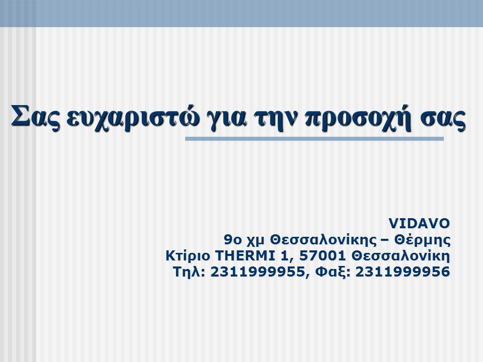 VIDAVO 9ο χμ Θεσσαλονίκης – Θέρμης Κτίριο THERMI 1, 57001 Θεσσαλονίκη Τηλ: 2311999955, Φαξ: 2311999956 Σας ευχαριστώ για την προσοχή σας