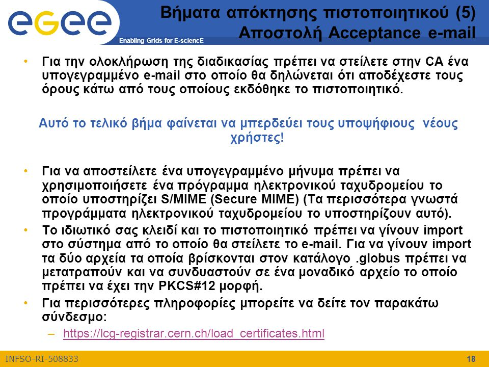 Enabling Grids for E-sciencE INFSO-RI-508833 18 Βήματα απόκτησης πιστοποιητικού (5) Αποστολή Acceptance e-mail Για την ολοκλήρωση της διαδικασίας πρέπ