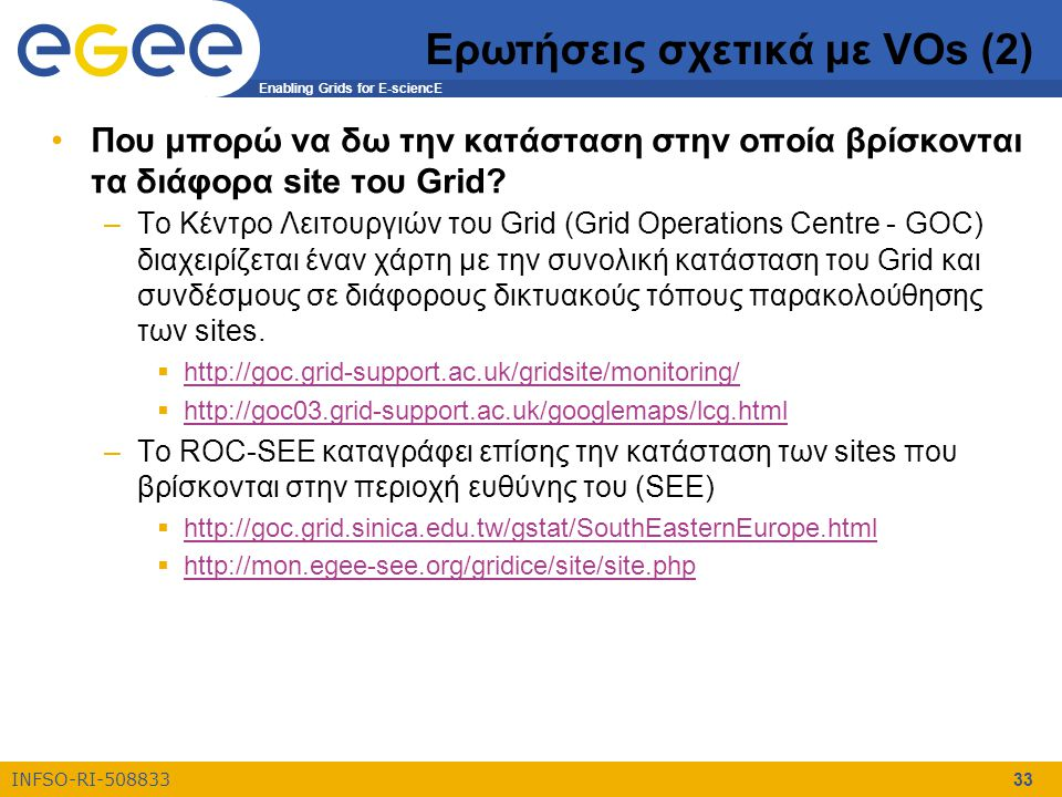 Enabling Grids for E-sciencE INFSO-RI-508833 33 Ερωτήσεις σχετικά με VOs (2) Που μπορώ να δω την κατάσταση στην οποία βρίσκονται τα διάφορα site του G
