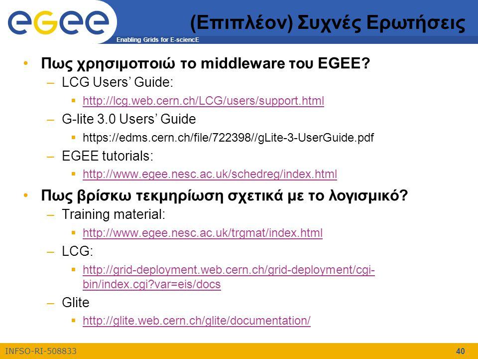 Enabling Grids for E-sciencE INFSO-RI-508833 40 (Επιπλέον) Συχνές Ερωτήσεις Πως χρησιμοποιώ το middleware του EGEE? –LCG Users' Guide:  http://lcg.we