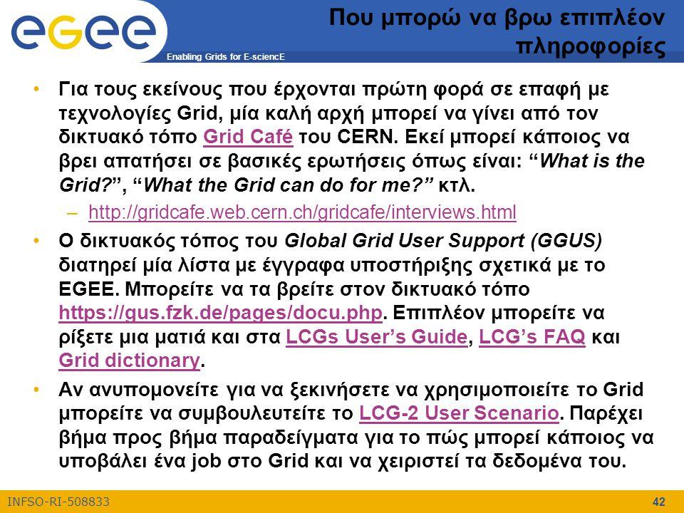 Enabling Grids for E-sciencE INFSO-RI-508833 42 Που μπορώ να βρω επιπλέον πληροφορίες Για τους εκείνους που έρχονται πρώτη φορά σε επαφή με τεχνολογίε