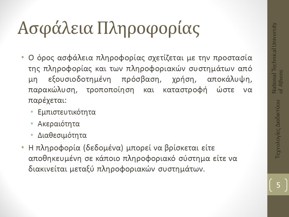 Θεμελιώδεις Απαιτήσεις Ασφάλειας Εμπιστευτικότητα (Confidentiality) Ακεραιότητα (Integrity) Διαθεσιμότητα (Availability) National Technical University of Athens Τεχνολογίες Διαδικτύου 6 Ασφάλεια Πληροφορίας Ακεραιότητα Διαθεσιμότητα Εμπιστευτικότητα