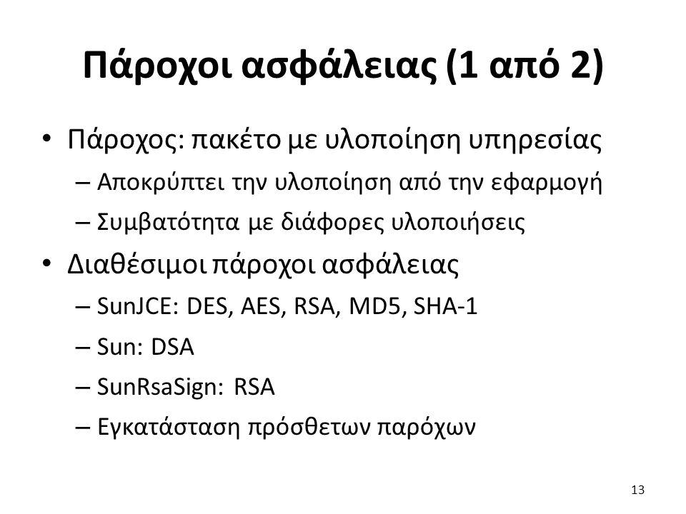 Πάροχοι ασφάλειας (1 από 2) Πάροχος: πακέτο με υλοποίηση υπηρεσίας – Αποκρύπτει την υλοποίηση από την εφαρμογή – Συμβατότητα με διάφορες υλοποιήσεις Διαθέσιμοι πάροχοι ασφάλειας – SunJCE: DES, AES, RSA, MD5, SHA-1 – Sun: DSA – SunRsaSign: RSA – Εγκατάσταση πρόσθετων παρόχων 13