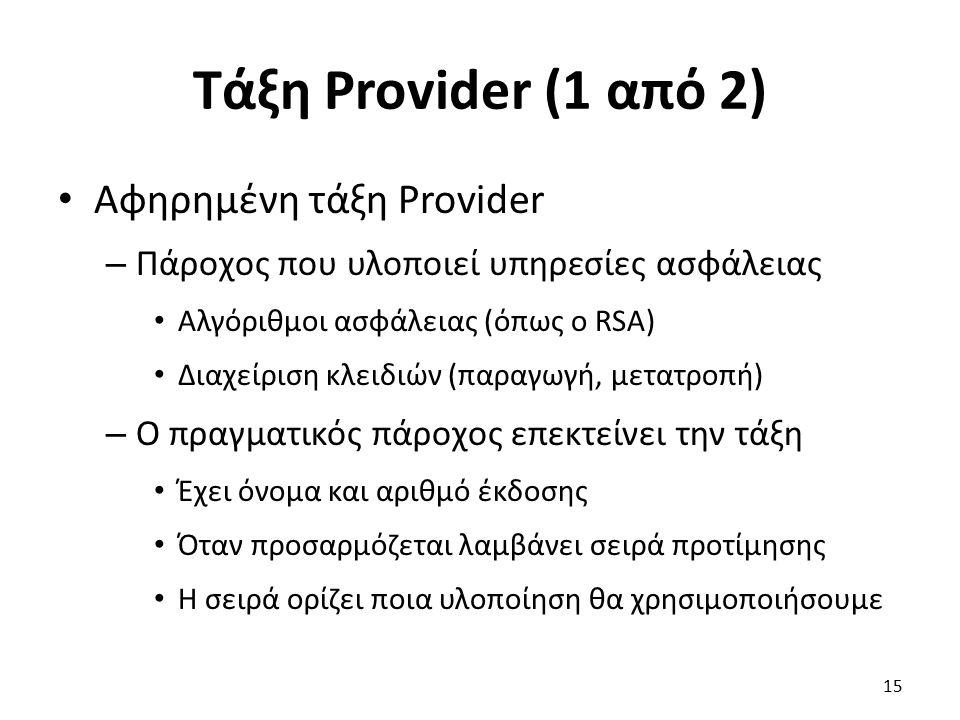 Τάξη Provider (1 από 2) Αφηρημένη τάξη Provider – Πάροχος που υλοποιεί υπηρεσίες ασφάλειας Αλγόριθμοι ασφάλειας (όπως ο RSA) Διαχείριση κλειδιών (παραγωγή, μετατροπή) – Ο πραγματικός πάροχος επεκτείνει την τάξη Έχει όνομα και αριθμό έκδοσης Όταν προσαρμόζεται λαμβάνει σειρά προτίμησης Η σειρά ορίζει ποια υλοποίηση θα χρησιμοποιήσουμε 15