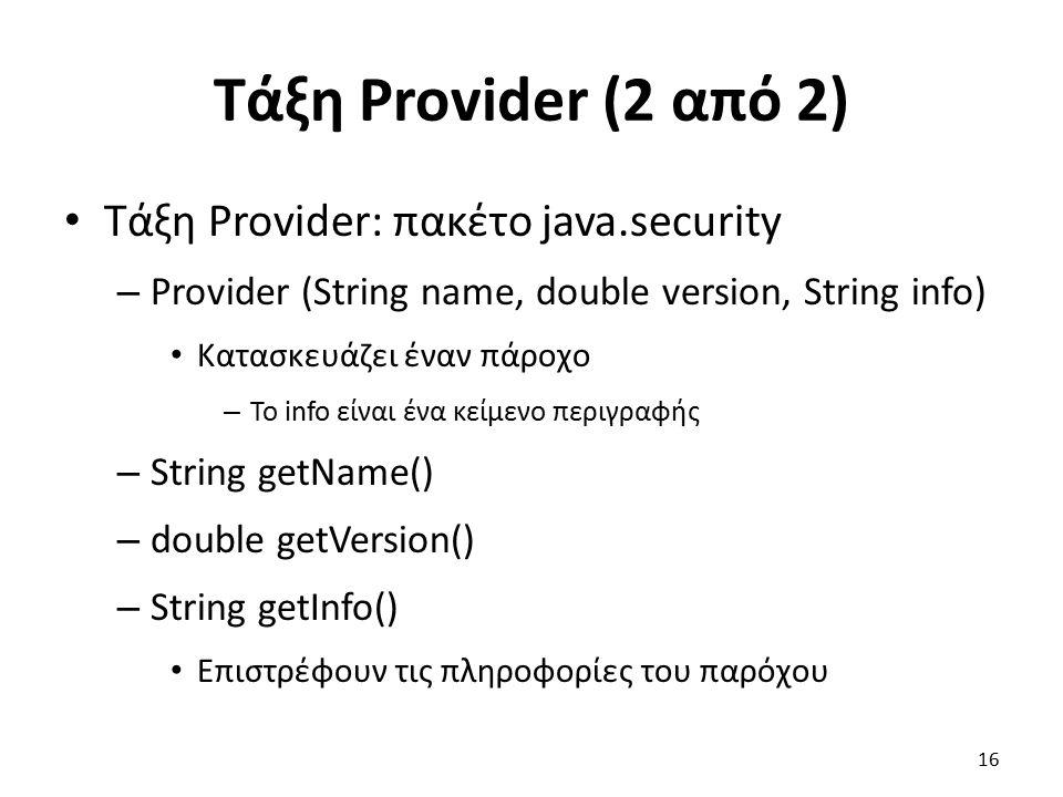Τάξη Provider (2 από 2) Τάξη Provider: πακέτο java.security – Provider (String name, double version, String info) Κατασκευάζει έναν πάροχο – Το info είναι ένα κείμενο περιγραφής – String getName() – double getVersion() – String getInfo() Επιστρέφουν τις πληροφορίες του παρόχου 16