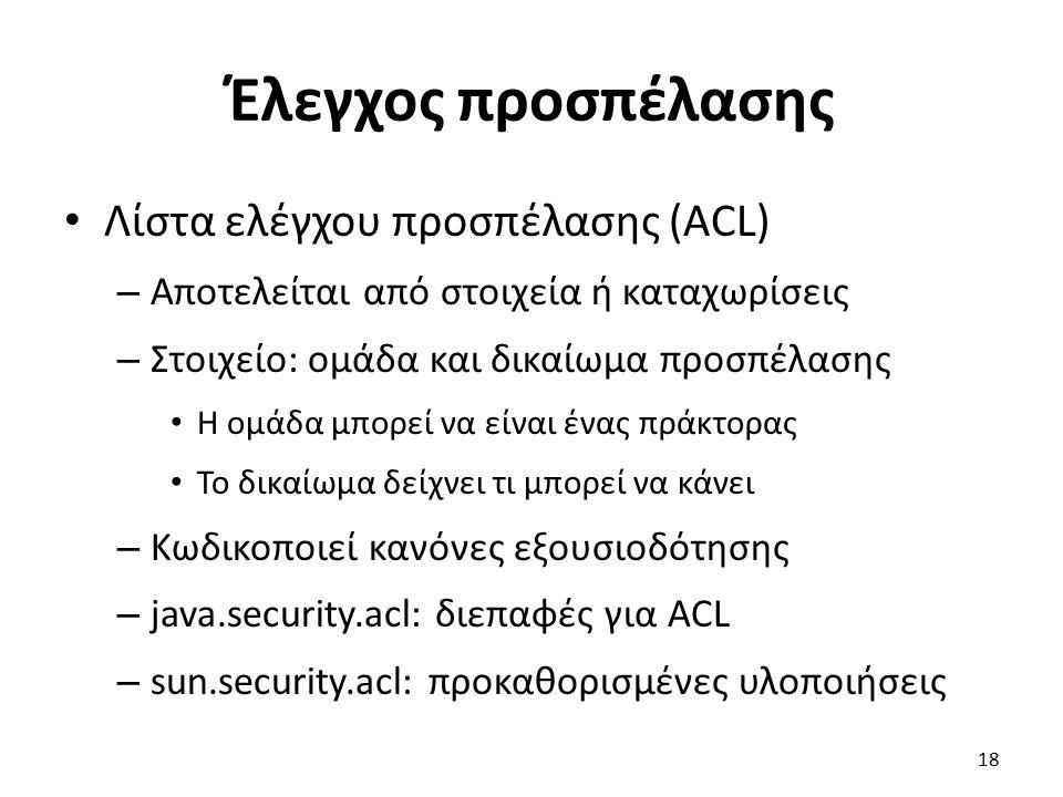Έλεγχος προσπέλασης Λίστα ελέγχου προσπέλασης (ACL) – Αποτελείται από στοιχεία ή καταχωρίσεις – Στοιχείο: ομάδα και δικαίωμα προσπέλασης Η ομάδα μπορεί να είναι ένας πράκτορας Το δικαίωμα δείχνει τι μπορεί να κάνει – Κωδικοποιεί κανόνες εξουσιοδότησης – java.security.acl: διεπαφές για ACL – sun.security.acl: προκαθορισμένες υλοποιήσεις 18