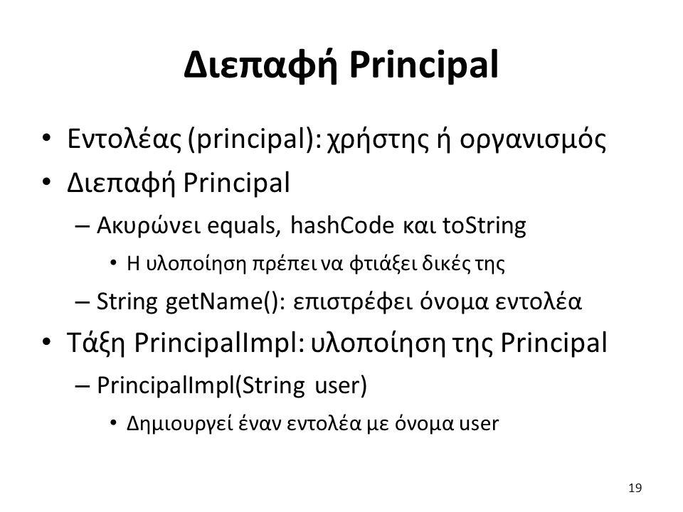 Διεπαφή Principal Εντολέας (principal): χρήστης ή οργανισμός Διεπαφή Principal – Ακυρώνει equals, hashCode και toString Η υλοποίηση πρέπει να φτιάξει δικές της – String getName(): επιστρέφει όνομα εντολέα Τάξη PrincipalImpl: υλοποίηση της Principal – PrincipalImpl(String user) Δημιουργεί έναν εντολέα με όνομα user 19