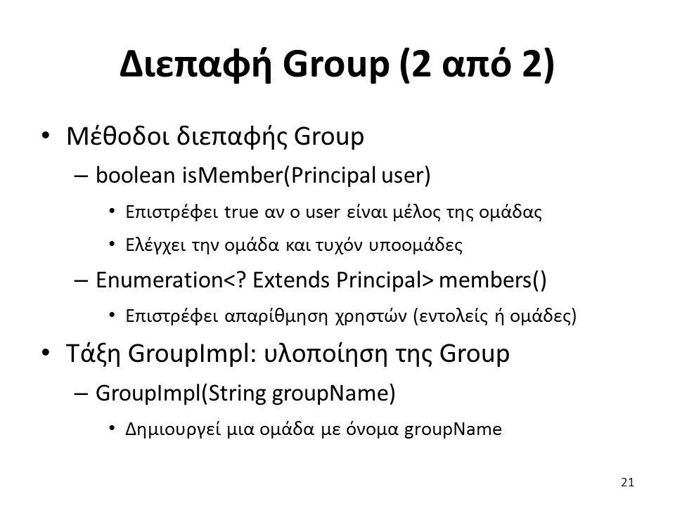 Διεπαφή Group (2 από 2) Μέθοδοι διεπαφής Group – boolean isMember(Principal user) Επιστρέφει true αν ο user είναι μέλος της ομάδας Ελέγχει την ομάδα και τυχόν υποομάδες – Enumeration members() Επιστρέφει απαρίθμηση χρηστών (εντολείς ή ομάδες) Τάξη GroupImpl: υλοποίηση της Group – GroupImpl(String groupName) Δημιουργεί μια ομάδα με όνομα groupName 21