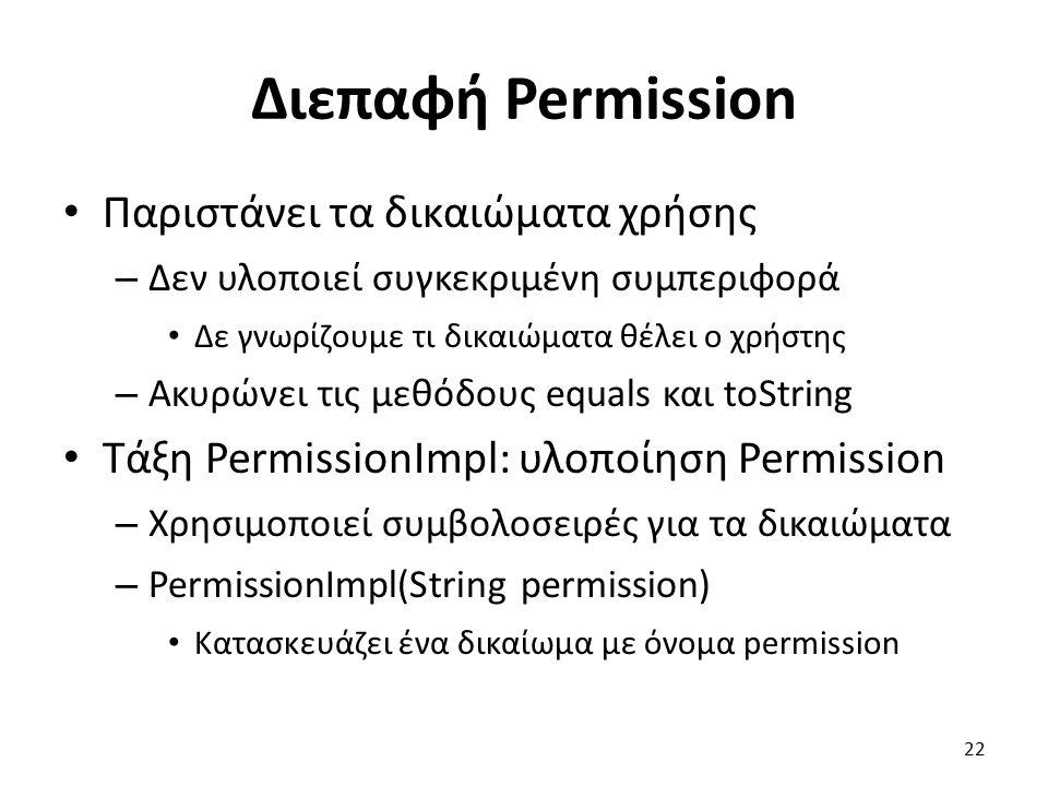 Διεπαφή Permission Παριστάνει τα δικαιώματα χρήσης – Δεν υλοποιεί συγκεκριμένη συμπεριφορά Δε γνωρίζουμε τι δικαιώματα θέλει ο χρήστης – Ακυρώνει τις μεθόδους equals και toString Τάξη PermissionImpl: υλοποίηση Permission – Χρησιμοποιεί συμβολοσειρές για τα δικαιώματα – PermissionImpl(String permission) Κατασκευάζει ένα δικαίωμα με όνομα permission 22