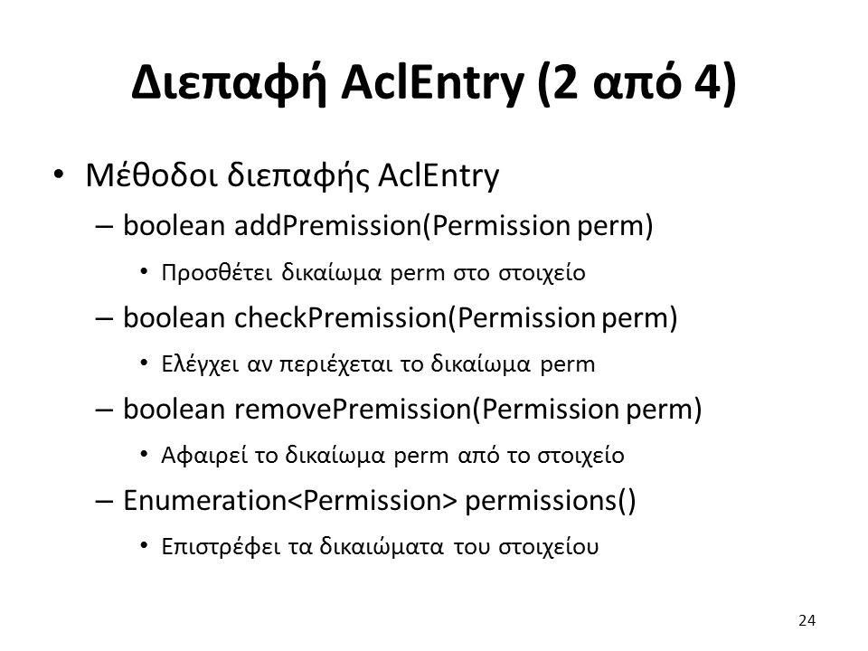Διεπαφή AclEntry (2 από 4) Μέθοδοι διεπαφής AclEntry – boolean addPremission(Permission perm) Προσθέτει δικαίωμα perm στο στοιχείο – boolean checkPremission(Permission perm) Ελέγχει αν περιέχεται το δικαίωμα perm – boolean removePremission(Permission perm) Αφαιρεί το δικαίωμα perm από το στοιχείο – Enumeration permissions() Επιστρέφει τα δικαιώματα του στοιχείου 24