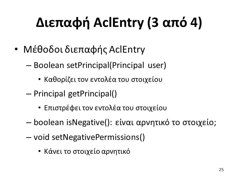 Διεπαφή AclEntry (3 από 4) Μέθοδοι διεπαφής AclEntry – Boolean setPrincipal(Principal user) Καθορίζει τον εντολέα του στοιχείου – Principal getPrincipal() Επιστρέφει τον εντολέα του στοιχείου – boolean isNegative(): είναι αρνητικό το στοιχείο; – void setNegativePermissions() Κάνει το στοιχείο αρνητικό 25