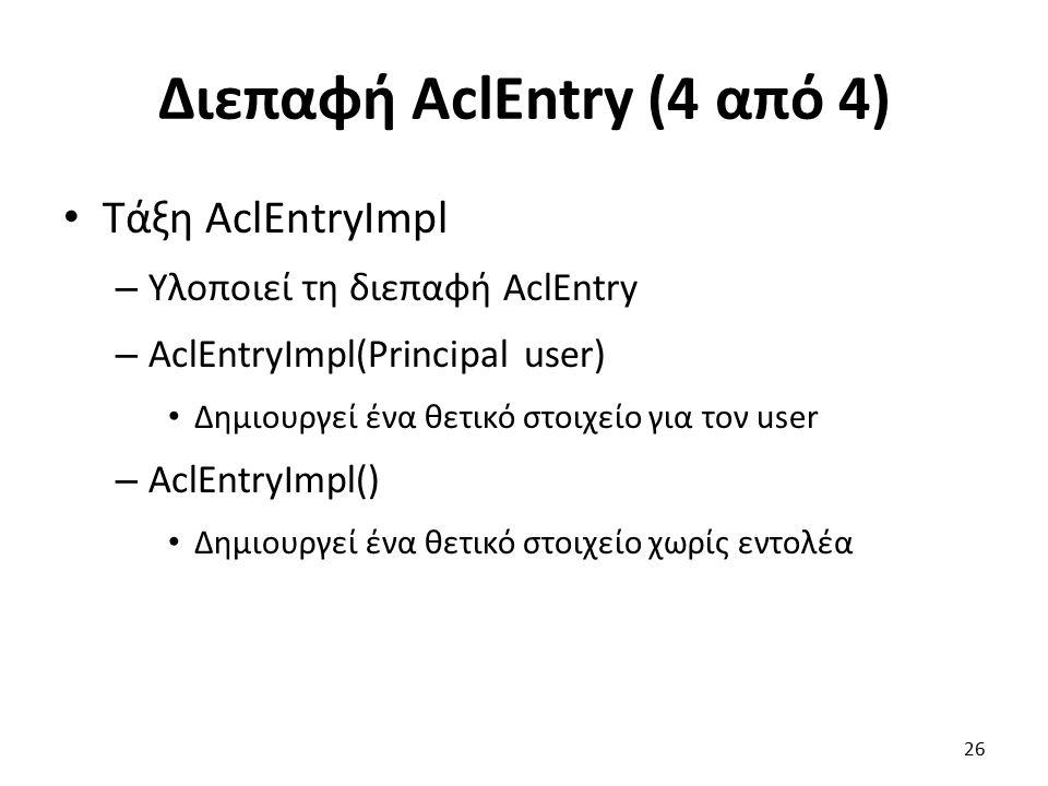 Διεπαφή AclEntry (4 από 4) Τάξη AclEntryImpl – Υλοποιεί τη διεπαφή AclEntry – AclEntryImpl(Principal user) Δημιουργεί ένα θετικό στοιχείο για τον user – AclEntryImpl() Δημιουργεί ένα θετικό στοιχείο χωρίς εντολέα 26