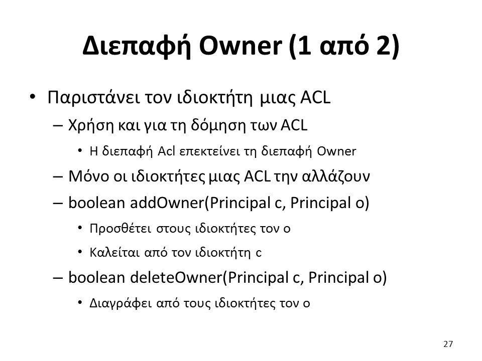 Διεπαφή Owner (1 από 2) Παριστάνει τον ιδιοκτήτη μιας ACL – Χρήση και για τη δόμηση των ACL Η διεπαφή Acl επεκτείνει τη διεπαφή Owner – Μόνο οι ιδιοκτήτες μιας ACL την αλλάζουν – boolean addOwner(Principal c, Principal o) Προσθέτει στους ιδιοκτήτες τον o Καλείται από τον ιδιοκτήτη c – boolean deleteOwner(Principal c, Principal o) Διαγράφει από τους ιδιοκτήτες τον o 27