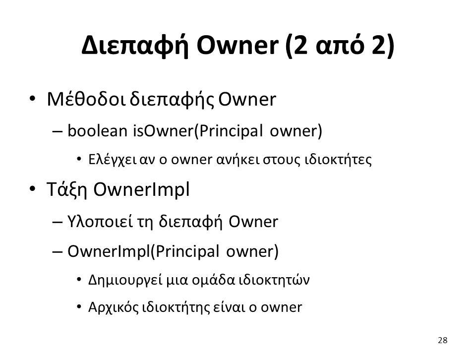 Διεπαφή Owner (2 από 2) Μέθοδοι διεπαφής Owner – boolean isOwner(Principal owner) Ελέγχει αν ο owner ανήκει στους ιδιοκτήτες Τάξη OwnerImpl – Υλοποιεί τη διεπαφή Owner – OwnerImpl(Principal owner) Δημιουργεί μια ομάδα ιδιοκτητών Αρχικός ιδιοκτήτης είναι ο owner 28