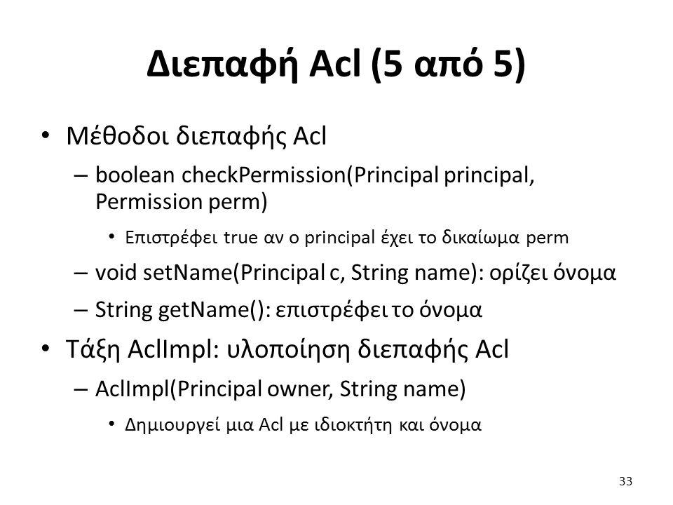 Διεπαφή Acl (5 από 5) Μέθοδοι διεπαφής Acl – boolean checkPermission(Principal principal, Permission perm) Επιστρέφει true αν ο principal έχει το δικαίωμα perm – void setName(Principal c, String name): ορίζει όνομα – String getName(): επιστρέφει το όνομα Τάξη AclImpl: υλοποίηση διεπαφής Acl – AclImpl(Principal owner, String name) Δημιουργεί μια Acl με ιδιοκτήτη και όνομα 33