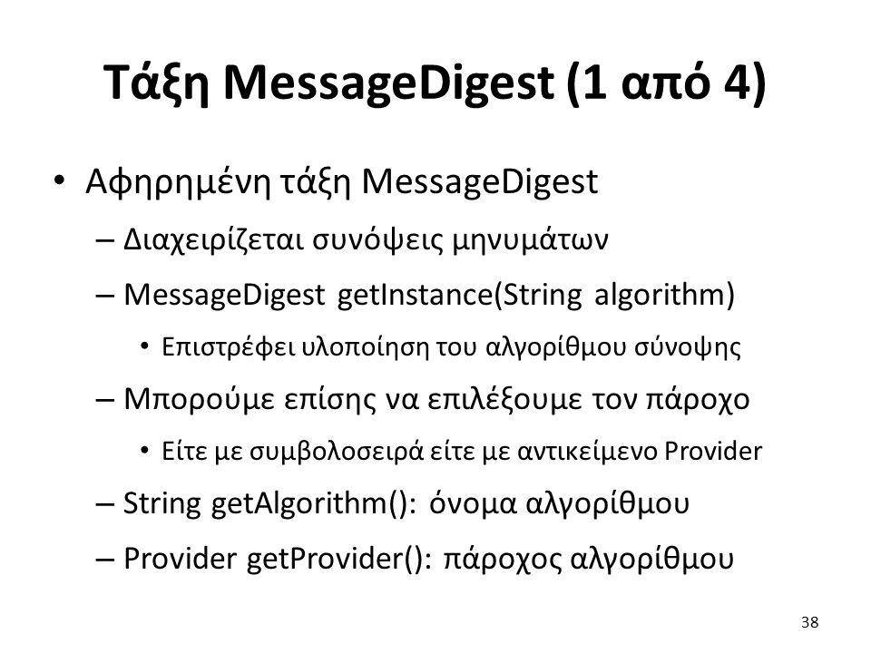 Τάξη MessageDigest (1 από 4) Αφηρημένη τάξη MessageDigest – Διαχειρίζεται συνόψεις μηνυμάτων – MessageDigest getInstance(String algorithm) Επιστρέφει υλοποίηση του αλγορίθμου σύνοψης – Μπορούμε επίσης να επιλέξουμε τον πάροχο Είτε με συμβολοσειρά είτε με αντικείμενο Provider – String getAlgorithm(): όνομα αλγορίθμου – Provider getProvider(): πάροχος αλγορίθμου 38