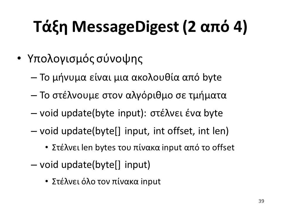 Τάξη MessageDigest (2 από 4) Υπολογισμός σύνοψης – Το μήνυμα είναι μια ακολουθία από byte – Το στέλνουμε στον αλγόριθμο σε τμήματα – void update(byte input): στέλνει ένα byte – void update(byte[] input, int offset, int len) Στέλνει len bytes του πίνακα input από το offset – void update(byte[] input) Στέλνει όλο τον πίνακα input 39