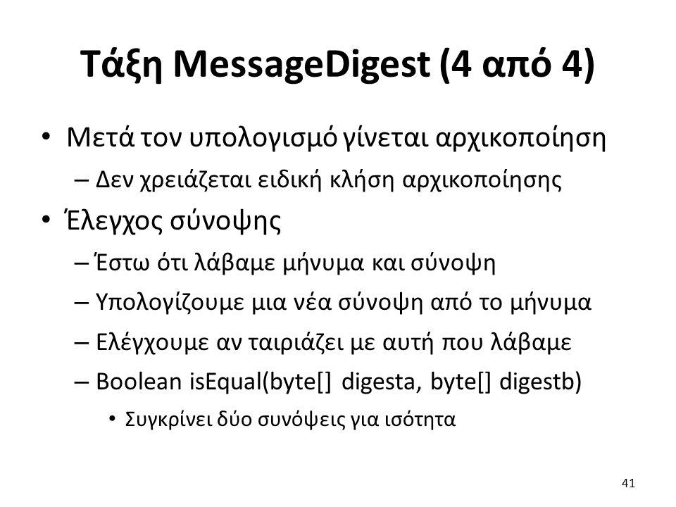Τάξη MessageDigest (4 από 4) Μετά τον υπολογισμό γίνεται αρχικοποίηση – Δεν χρειάζεται ειδική κλήση αρχικοποίησης Έλεγχος σύνοψης – Έστω ότι λάβαμε μήνυμα και σύνοψη – Υπολογίζουμε μια νέα σύνοψη από το μήνυμα – Ελέγχουμε αν ταιριάζει με αυτή που λάβαμε – Boolean isEqual(byte[] digesta, byte[] digestb) Συγκρίνει δύο συνόψεις για ισότητα 41