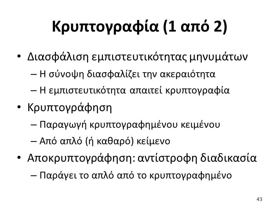 Κρυπτογραφία (1 από 2) Διασφάλιση εμπιστευτικότητας μηνυμάτων – Η σύνοψη διασφαλίζει την ακεραιότητα – Η εμπιστευτικότητα απαιτεί κρυπτογραφία Κρυπτογράφηση – Παραγωγή κρυπτογραφημένου κειμένου – Από απλό (ή καθαρό) κείμενο Αποκρυπτογράφηση: αντίστροφη διαδικασία – Παράγει το απλό από το κρυπτογραφημένο 43