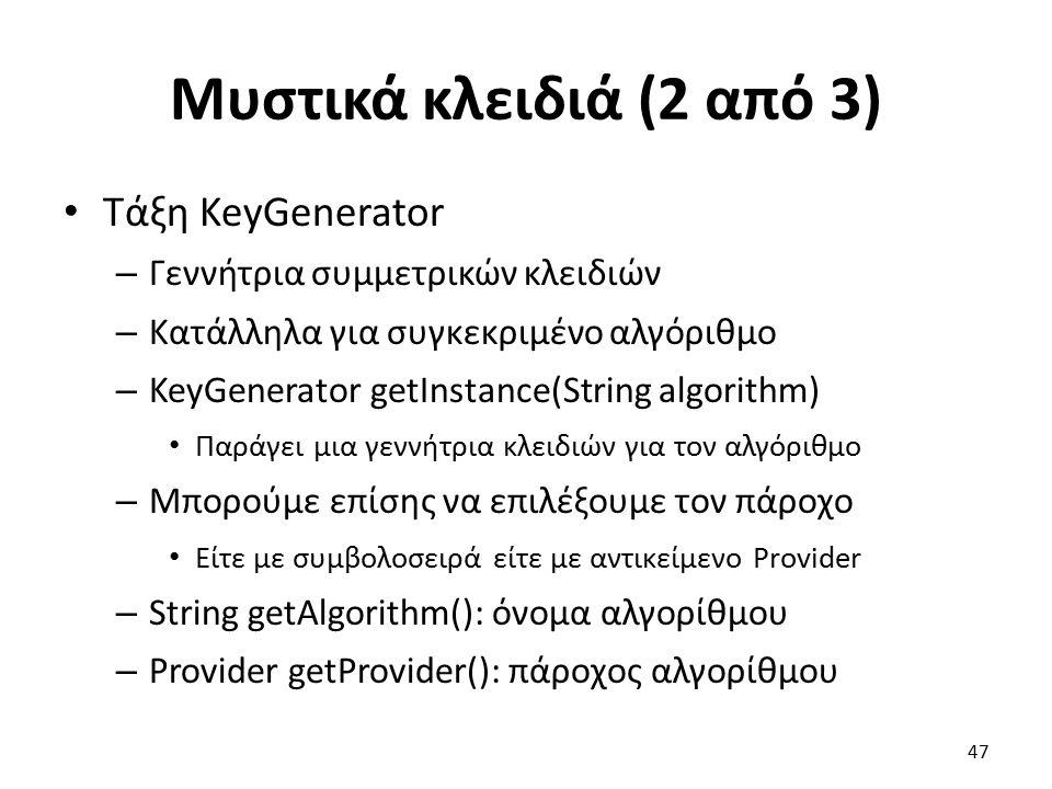 Μυστικά κλειδιά (2 από 3) Τάξη KeyGenerator – Γεννήτρια συμμετρικών κλειδιών – Κατάλληλα για συγκεκριμένο αλγόριθμο – KeyGenerator getInstance(String algorithm) Παράγει μια γεννήτρια κλειδιών για τον αλγόριθμο – Μπορούμε επίσης να επιλέξουμε τον πάροχο Είτε με συμβολοσειρά είτε με αντικείμενο Provider – String getAlgorithm(): όνομα αλγορίθμου – Provider getProvider(): πάροχος αλγορίθμου 47