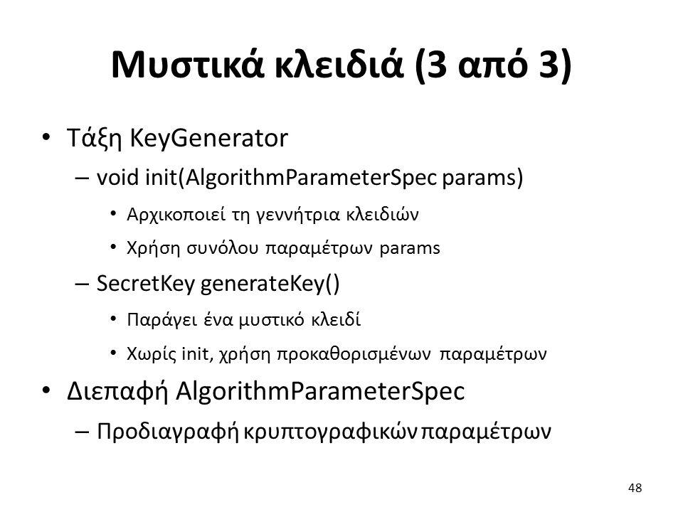 Μυστικά κλειδιά (3 από 3) Τάξη KeyGenerator – void init(AlgorithmParameterSpec params) Αρχικοποιεί τη γεννήτρια κλειδιών Χρήση συνόλου παραμέτρων params – SecretKey generateKey() Παράγει ένα μυστικό κλειδί Χωρίς init, χρήση προκαθορισμένων παραμέτρων Διεπαφή AlgorithmParameterSpec – Προδιαγραφή κρυπτογραφικών παραμέτρων 48