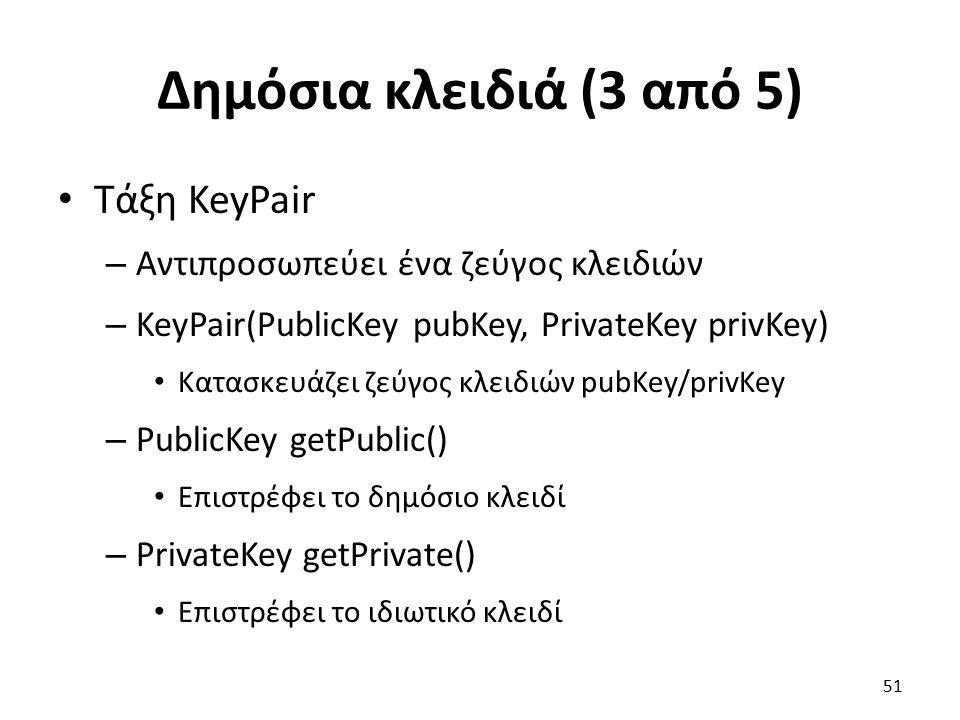 Δημόσια κλειδιά (3 από 5) Τάξη KeyPair – Αντιπροσωπεύει ένα ζεύγος κλειδιών – KeyPair(PublicKey pubKey, PrivateKey privKey) Κατασκευάζει ζεύγος κλειδιών pubKey/privKey – PublicKey getPublic() Επιστρέφει το δημόσιο κλειδί – PrivateKey getPrivate() Επιστρέφει το ιδιωτικό κλειδί 51