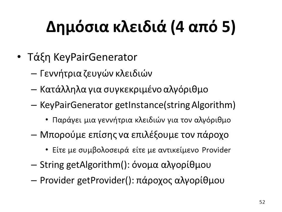 Δημόσια κλειδιά (4 από 5) Τάξη KeyPairGenerator – Γεννήτρια ζευγών κλειδιών – Κατάλληλα για συγκεκριμένο αλγόριθμο – KeyPairGenerator getInstance(string Algorithm) Παράγει μια γεννήτρια κλειδιών για τον αλγόριθμο – Μπορούμε επίσης να επιλέξουμε τον πάροχο Είτε με συμβολοσειρά είτε με αντικείμενο Provider – String getAlgorithm(): όνομα αλγορίθμου – Provider getProvider(): πάροχος αλγορίθμου 52