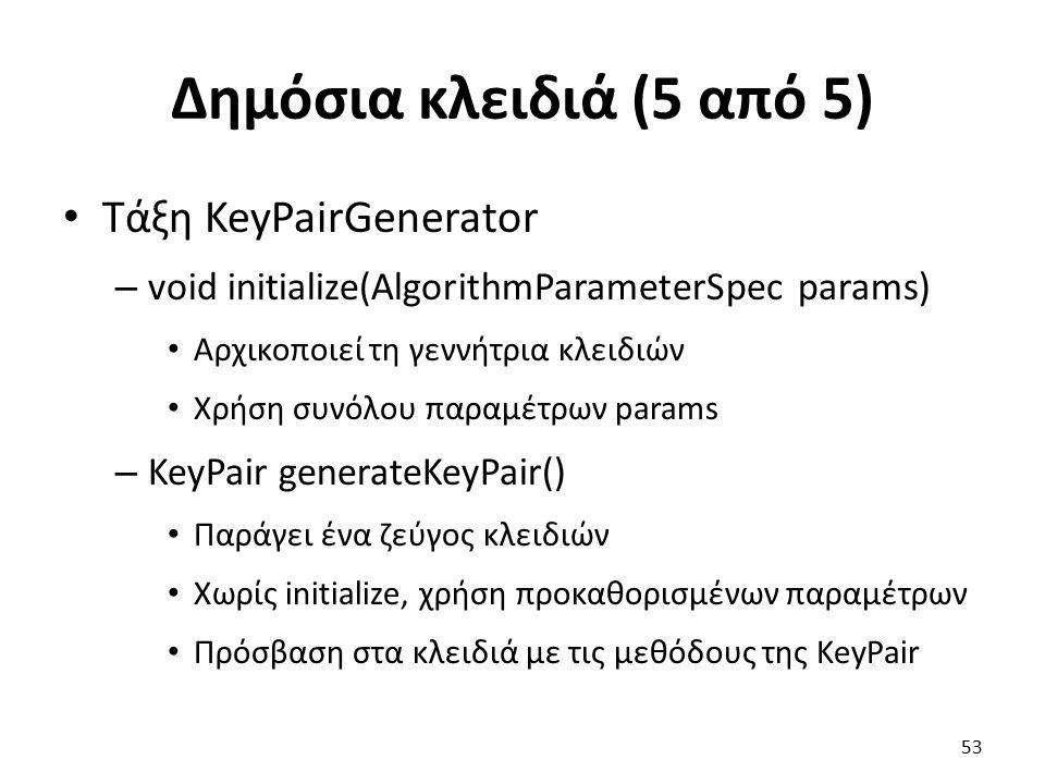 Δημόσια κλειδιά (5 από 5) Τάξη KeyPairGenerator – void initialize(AlgorithmParameterSpec params) Αρχικοποιεί τη γεννήτρια κλειδιών Χρήση συνόλου παραμέτρων params – KeyPair generateKeyPair() Παράγει ένα ζεύγος κλειδιών Χωρίς initialize, χρήση προκαθορισμένων παραμέτρων Πρόσβαση στα κλειδιά με τις μεθόδους της KeyPair 53