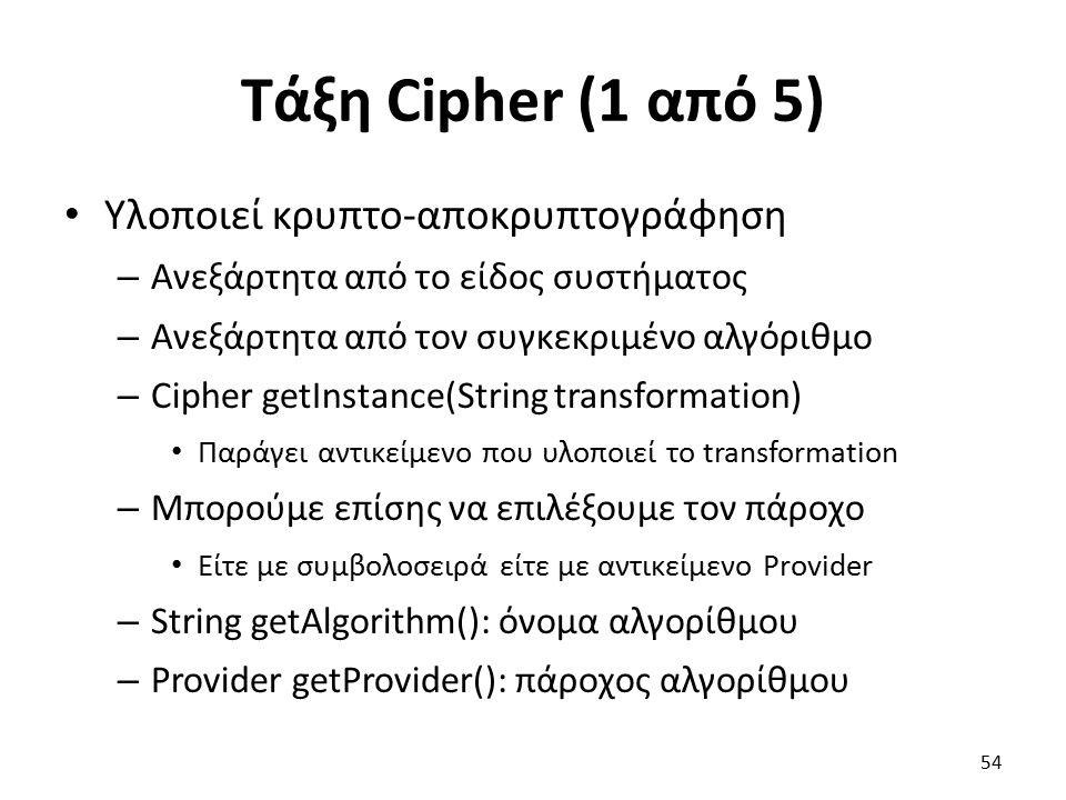 Τάξη Cipher (1 από 5) Υλοποιεί κρυπτο-αποκρυπτογράφηση – Ανεξάρτητα από το είδος συστήματος – Ανεξάρτητα από τον συγκεκριμένο αλγόριθμο – Cipher getInstance(String transformation) Παράγει αντικείμενο που υλοποιεί το transformation – Μπορούμε επίσης να επιλέξουμε τον πάροχο Είτε με συμβολοσειρά είτε με αντικείμενο Provider – String getAlgorithm(): όνομα αλγορίθμου – Provider getProvider(): πάροχος αλγορίθμου 54