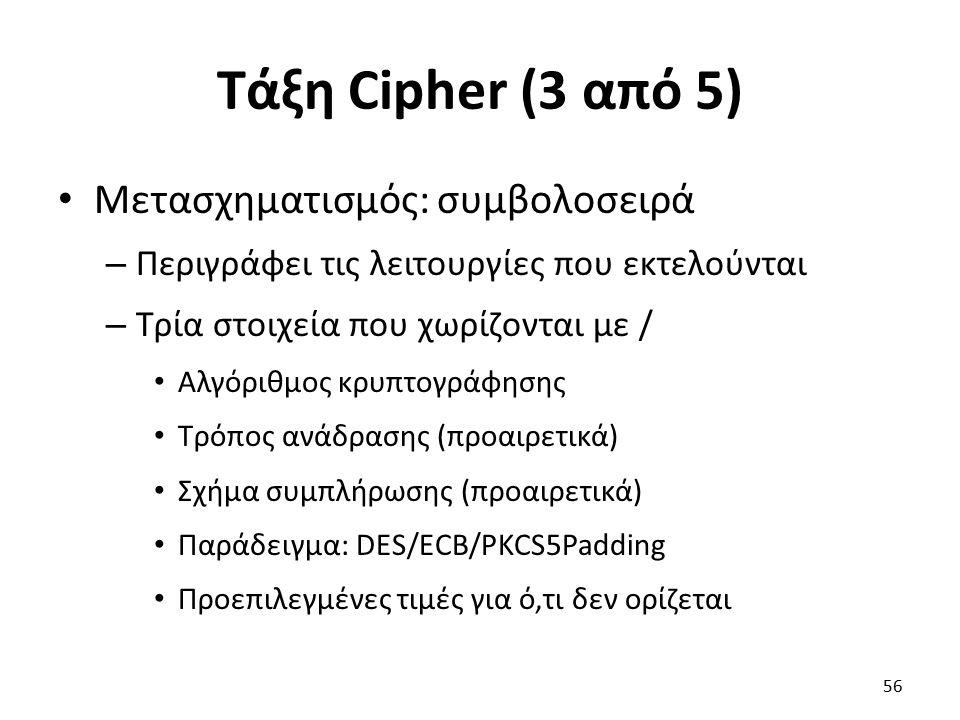 Τάξη Cipher (3 από 5) Μετασχηματισμός: συμβολοσειρά – Περιγράφει τις λειτουργίες που εκτελούνται – Τρία στοιχεία που χωρίζονται με / Αλγόριθμος κρυπτογράφησης Τρόπος ανάδρασης (προαιρετικά) Σχήμα συμπλήρωσης (προαιρετικά) Παράδειγμα: DES/ECB/PKCS5Padding Προεπιλεγμένες τιμές για ό,τι δεν ορίζεται 56