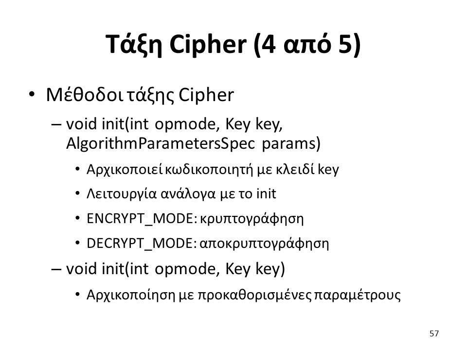 Τάξη Cipher (4 από 5) Μέθοδοι τάξης Cipher – void init(int opmode, Key key, AlgorithmParametersSpec params) Αρχικοποιεί κωδικοποιητή με κλειδί key Λειτουργία ανάλογα με το init ENCRYPT_MODE: κρυπτογράφηση DECRYPT_MODE: αποκρυπτογράφηση – void init(int opmode, Key key) Αρχικοποίηση με προκαθορισμένες παραμέτρους 57