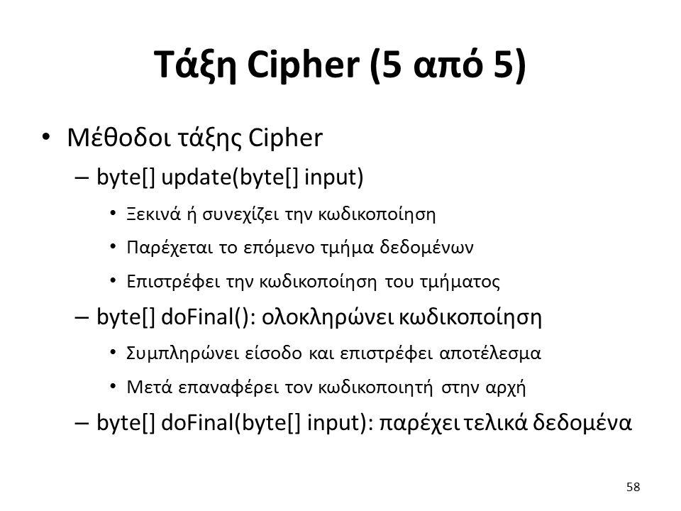 Τάξη Cipher (5 από 5) Μέθοδοι τάξης Cipher – byte[] update(byte[] input) Ξεκινά ή συνεχίζει την κωδικοποίηση Παρέχεται το επόμενο τμήμα δεδομένων Επιστρέφει την κωδικοποίηση του τμήματος – byte[] doFinal(): ολοκληρώνει κωδικοποίηση Συμπληρώνει είσοδο και επιστρέφει αποτέλεσμα Μετά επαναφέρει τον κωδικοποιητή στην αρχή – byte[] doFinal(byte[] input): παρέχει τελικά δεδομένα 58