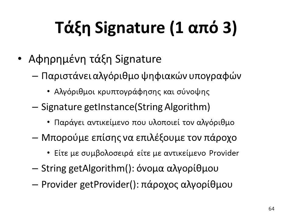 Τάξη Signature (1 από 3) Αφηρημένη τάξη Signature – Παριστάνει αλγόριθμο ψηφιακών υπογραφών Αλγόριθμοι κρυπτογράφησης και σύνοψης – Signature getInstance(String Algorithm) Παράγει αντικείμενο που υλοποιεί τον αλγόριθμο – Μπορούμε επίσης να επιλέξουμε τον πάροχο Είτε με συμβολοσειρά είτε με αντικείμενο Provider – String getAlgorithm(): όνομα αλγορίθμου – Provider getProvider(): πάροχος αλγορίθμου 64