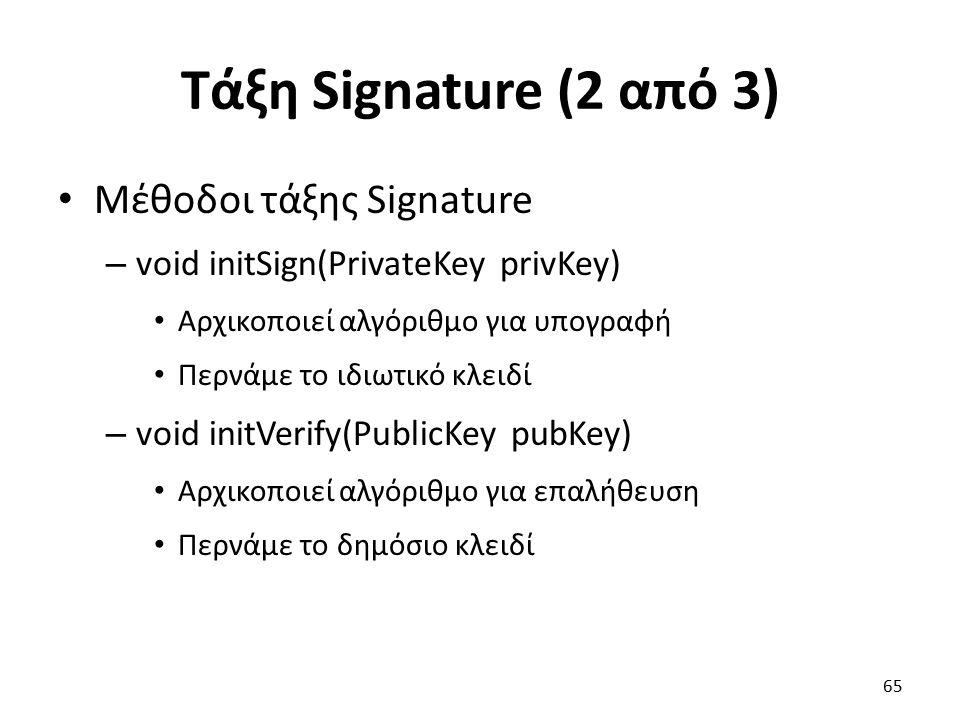 Τάξη Signature (2 από 3) Μέθοδοι τάξης Signature – void initSign(PrivateKey privKey) Αρχικοποιεί αλγόριθμο για υπογραφή Περνάμε το ιδιωτικό κλειδί – void initVerify(PublicKey pubKey) Αρχικοποιεί αλγόριθμο για επαλήθευση Περνάμε το δημόσιο κλειδί 65