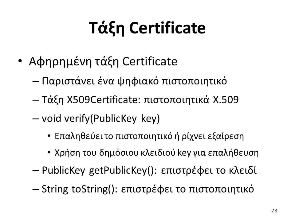 Τάξη Certificate Αφηρημένη τάξη Certificate – Παριστάνει ένα ψηφιακό πιστοποιητικό – Τάξη X509Certificate: πιστοποιητικά X.509 – void verify(PublicKey key) Επαληθεύει το πιστοποιητικό ή ρίχνει εξαίρεση Χρήση του δημόσιου κλειδιού key για επαλήθευση – PublicKey getPublicKey(): επιστρέφει το κλειδί – String toString(): επιστρέφει το πιστοποιητικό 73