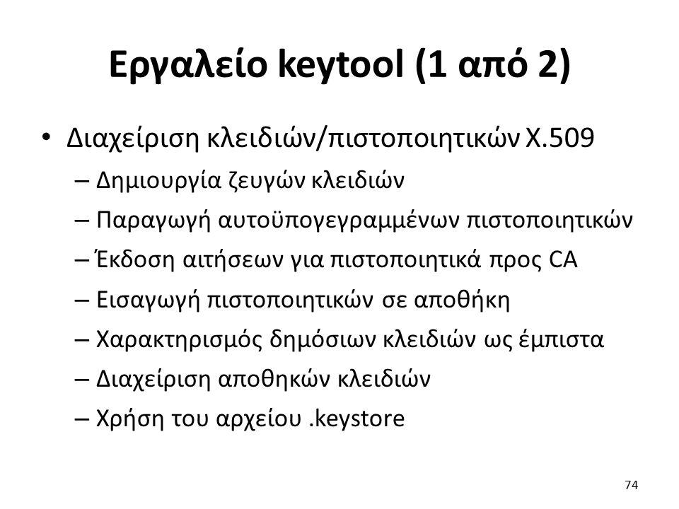 Εργαλείο keytool (1 από 2) Διαχείριση κλειδιών/πιστοποιητικών X.509 – Δημιουργία ζευγών κλειδιών – Παραγωγή αυτοϋπογεγραμμένων πιστοποιητικών – Έκδοση αιτήσεων για πιστοποιητικά προς CA – Εισαγωγή πιστοποιητικών σε αποθήκη – Χαρακτηρισμός δημόσιων κλειδιών ως έμπιστα – Διαχείριση αποθηκών κλειδιών – Χρήση του αρχείου.keystore 74