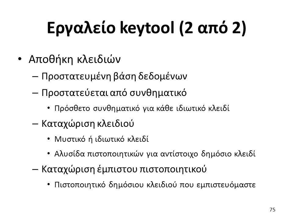 Εργαλείο keytool (2 από 2) Αποθήκη κλειδιών – Προστατευμένη βάση δεδομένων – Προστατεύεται από συνθηματικό Πρόσθετο συνθηματικό για κάθε ιδιωτικό κλειδί – Καταχώριση κλειδιού Μυστικό ή ιδιωτικό κλειδί Αλυσίδα πιστοποιητικών για αντίστοιχο δημόσιο κλειδί – Καταχώριση έμπιστου πιστοποιητικού Πιστοποιητικό δημόσιου κλειδιού που εμπιστευόμαστε 75
