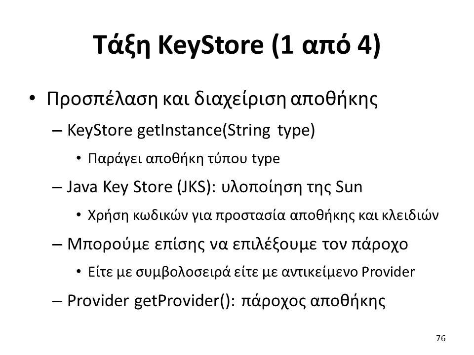 Τάξη KeyStore (1 από 4) Προσπέλαση και διαχείριση αποθήκης – KeyStore getInstance(String type) Παράγει αποθήκη τύπου type – Java Key Store (JKS): υλοποίηση της Sun Χρήση κωδικών για προστασία αποθήκης και κλειδιών – Μπορούμε επίσης να επιλέξουμε τον πάροχο Είτε με συμβολοσειρά είτε με αντικείμενο Provider – Provider getProvider(): πάροχος αποθήκης 76