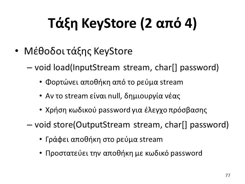 Τάξη KeyStore (2 από 4) Μέθοδοι τάξης KeyStore – void load(InputStream stream, char[] password) Φορτώνει αποθήκη από το ρεύμα stream Αν το stream είναι null, δημιουργία νέας Χρήση κωδικού password για έλεγχο πρόσβασης – void store(OutputStream stream, char[] password) Γράφει αποθήκη στο ρεύμα stream Προστατεύει την αποθήκη με κωδικό password 77