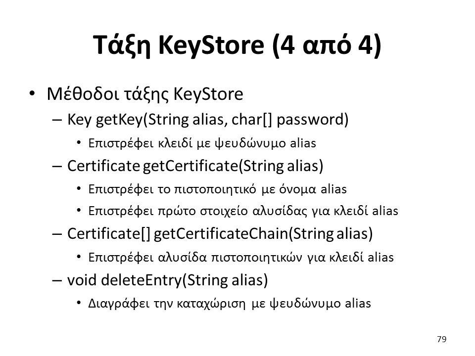 Τάξη KeyStore (4 από 4) Μέθοδοι τάξης KeyStore – Key getKey(String alias, char[] password) Επιστρέφει κλειδί με ψευδώνυμο alias – Certificate getCertificate(String alias) Επιστρέφει το πιστοποιητικό με όνομα alias Επιστρέφει πρώτο στοιχείο αλυσίδας για κλειδί alias – Certificate[] getCertificateChain(String alias) Επιστρέφει αλυσίδα πιστοποιητικών για κλειδί alias – void deleteEntry(String alias) Διαγράφει την καταχώριση με ψευδώνυμο alias 79