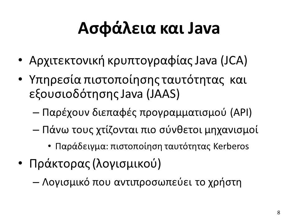 Ασφάλεια και Java Αρχιτεκτονική κρυπτογραφίας Java (JCA) Υπηρεσία πιστοποίησης ταυτότητας και εξουσιοδότησης Java (JAAS) – Παρέχουν διεπαφές προγραμματισμού (API) – Πάνω τους χτίζονται πιο σύνθετοι μηχανισμοί Παράδειγμα: πιστοποίηση ταυτότητας Kerberos Πράκτορας (λογισμικού) – Λογισμικό που αντιπροσωπεύει το χρήστη 8