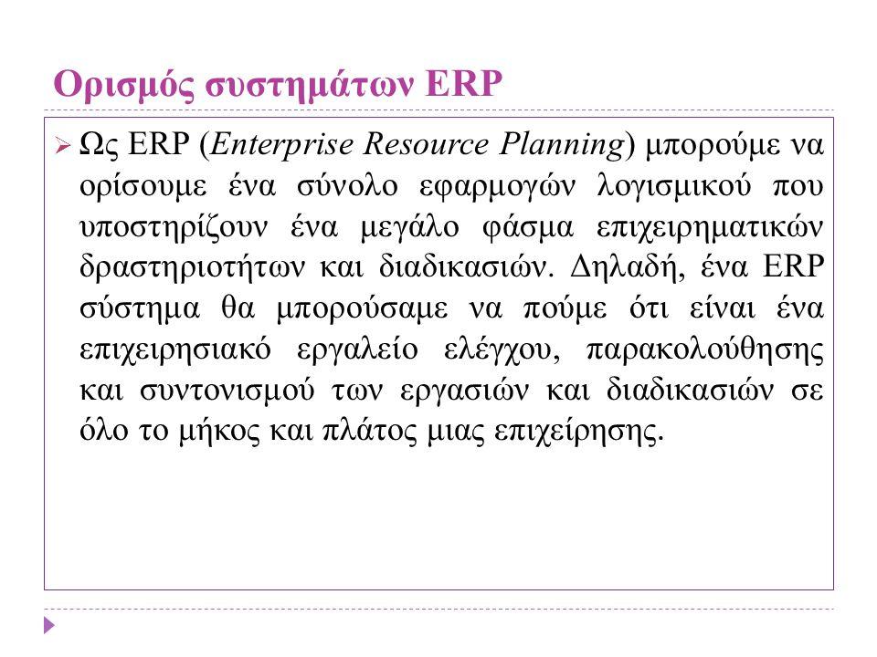 Ορισμός συστημάτων ERP  Ως ERP (Enterprise Resource Planning) μπορούμε να ορίσουμε ένα σύνολο εφαρμογών λογισμικού που υποστηρίζουν ένα μεγάλο φάσμα