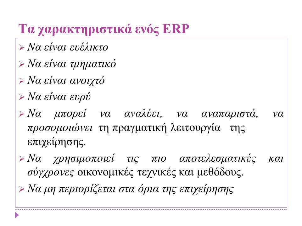 Παράγοντες επιτυχίας και Πλεονεκτήματα από την εγκατάσταση ERP Η επιτυχία της υλοποίησης εγκατάστασης ενός συστήματος ERP εξαρτάται κατά κύριο λόγο από: ΤΤη δέσμευση της διοίκησης ΤΤην εξασφάλιση διαθεσιμότητας των βασικών εμπλεκόμενων στελεχών ΤΤη πληρότητα της εκπαίδευσης των τελικών χρηστών ΤΤην αξιοπιστία των διαθέσιμων στοιχείων (data) ΤΤην εξασφάλιση χρηματοδοτικών πόρων ΤΤο λειτουργικό οργανόγραμμα του έργου ΤΤο ρεαλιστικό χρονοδιάγραμμα υλοποίησης ΤΤην αποτελεσματική διοίκηση του έργου Τα πλεονεκτήματα που μπορεί να προσφέρει η εγκατάσταση ενός ERP συστήματος, στην επιχείρηση, είναι πολλά.