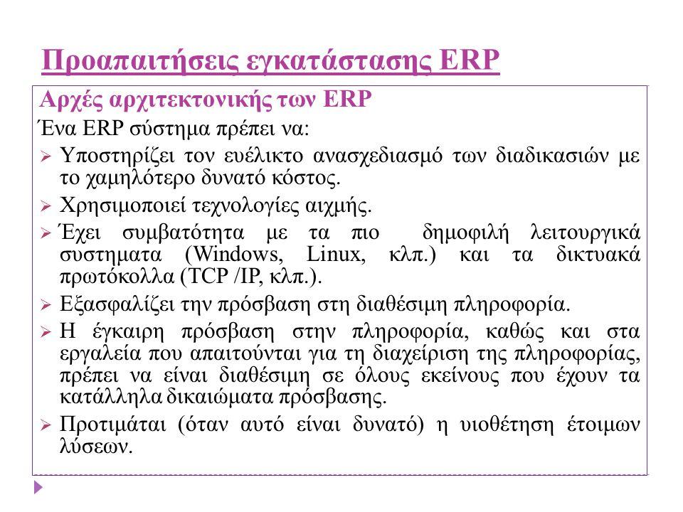 Προαπαιτήσεις εγκατάστασης ERP Αρχές αρχιτεκτονικής των ERP Ένα ERP σύστημα πρέπει να: ΥΥποστηρίζει τον ευέλικτο ανασχεδιασμό των διαδικασιών με το