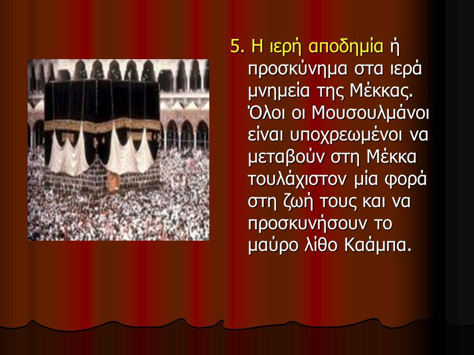 5. Η ιερή αποδημία ή προσκύνημα στα ιερά μνημεία της Μέκκας. Όλοι οι Μουσουλμάνοι είναι υποχρεωμένοι να μεταβούν στη Μέκκα τουλάχιστον μία φορά στη ζω