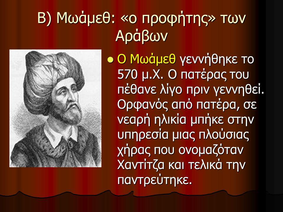 Β) Μωάμεθ: «ο προφήτης» των Αράβων Ο Μωάμεθ γεννήθηκε το 570 μ.Χ. Ο πατέρας του πέθανε λίγο πριν γεννηθεί. Ορφανός από πατέρα, σε νεαρή ηλικία μπήκε σ